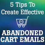 5 Tips To Create Effective Abandoned Cart Emails